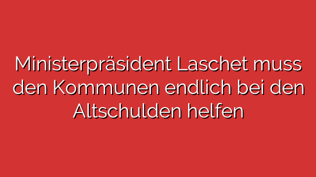 Ministerpräsident Laschet muss den Kommunen endlich bei den Altschulden helfen