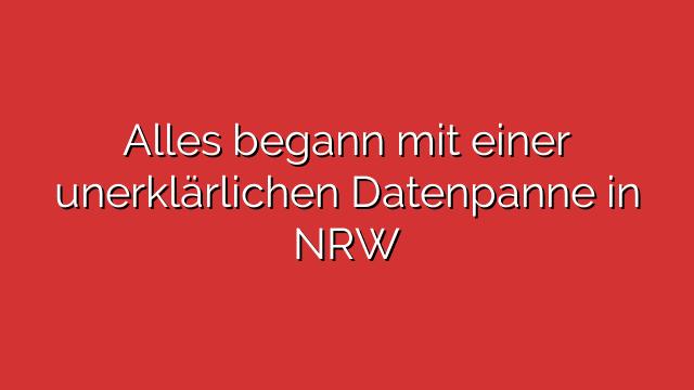 Alles begann mit einer unerklärlichen Datenpanne in NRW