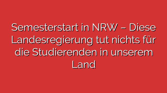 Semesterstart in NRW – Diese Landesregierung tut nichts für die Studierenden in unserem Land