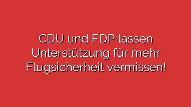 CDU und FDP lassen Unterstützung für mehr Flugsicherheit vermissen!