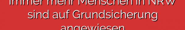 Immer mehr Menschen in NRW sind auf Grundsicherung angewiesen
