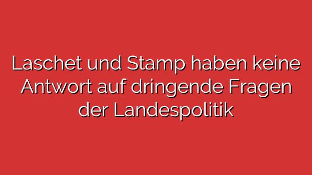 Laschet und Stamp haben keine Antwort auf dringende Fragen der Landespolitik