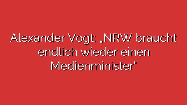 """Alexander Vogt: """"NRW braucht endlich wieder einen Medienminister"""""""