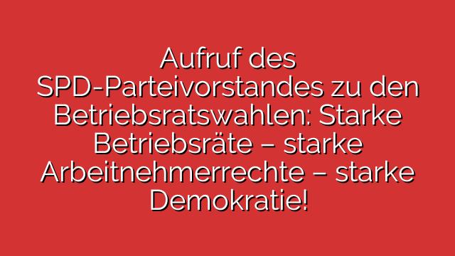 Aufruf des SPD-Parteivorstandes zu den Betriebsratswahlen: Starke Betriebsräte – starke Arbeitnehmerrechte – starke Demokratie!