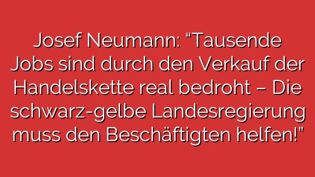 """Josef Neumann: """"Tausende Jobs sind durch den Verkauf der Handelskette real bedroht – Die schwarz-gelbe Landesregierung muss den Beschäftigten helfen!"""""""