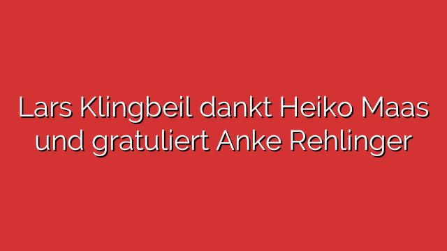 Lars Klingbeil dankt Heiko Maas und gratuliert Anke Rehlinger