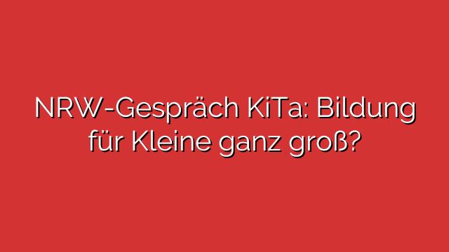 NRW-Gespräch KiTa: Bildung für Kleine ganz groß?
