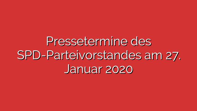 Pressetermine des SPD-Parteivorstandes am 27. Januar 2020