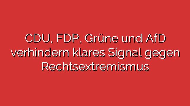 CDU, FDP, Grüne und AfD verhindern klares Signal gegen Rechtsextremismus