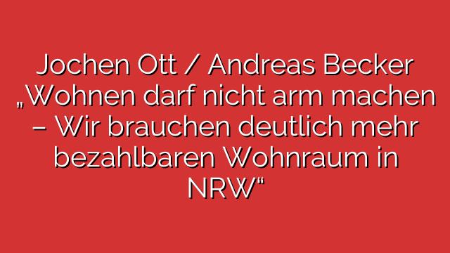 """Jochen Ott / Andreas Becker """"Wohnen darf nicht arm machen – Wir brauchen deutlich mehr bezahlbaren Wohnraum in NRW"""""""
