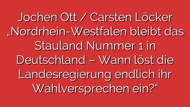"""Jochen Ott / Carsten Löcker """"Nordrhein-Westfalen bleibt das Stauland Nummer 1 in Deutschland – Wann löst die Landesregierung endlich ihr Wahlversprechen ein?"""""""