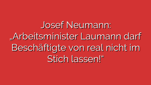 """Josef Neumann:  """"Arbeitsminister Laumann darf Beschäftigte von real nicht im Stich lassen!"""""""