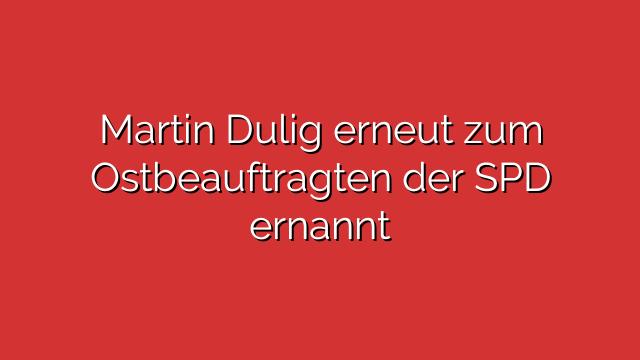 Martin Dulig erneut zum Ostbeauftragten der SPD ernannt