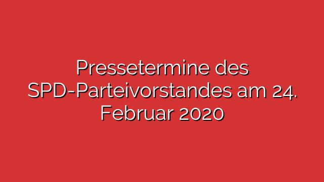 Pressetermine des SPD-Parteivorstandes am 24. Februar 2020
