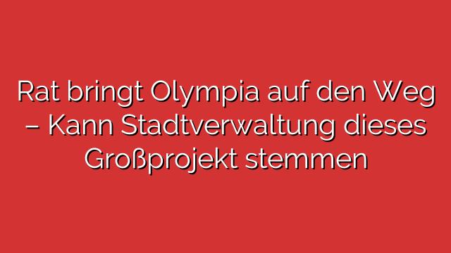 Rat bringt Olympia auf den Weg – Kann Stadtverwaltung dieses Großprojekt stemmen