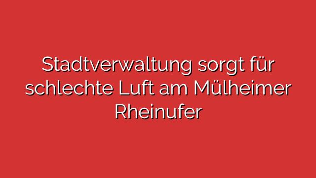 Stadtverwaltung sorgt für schlechte Luft am Mülheimer Rheinufer