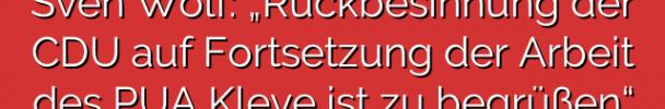 """Sven Wolf: """"Rückbesinnung der CDU auf Fortsetzung der Arbeit des PUA Kleve ist zu begrüßen"""""""