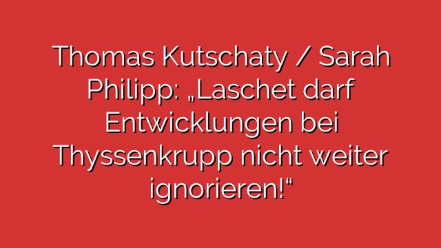 """Thomas Kutschaty / Sarah Philipp:  """"Laschet darf Entwicklungen bei Thyssenkrupp nicht weiter ignorieren!"""""""