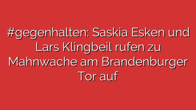 #gegenhalten: Saskia Esken und Lars Klingbeil rufen zu Mahnwache am Brandenburger Tor auf