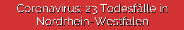 Coronavirus: 23 Todesfälle in Nordrhein-Westfalen