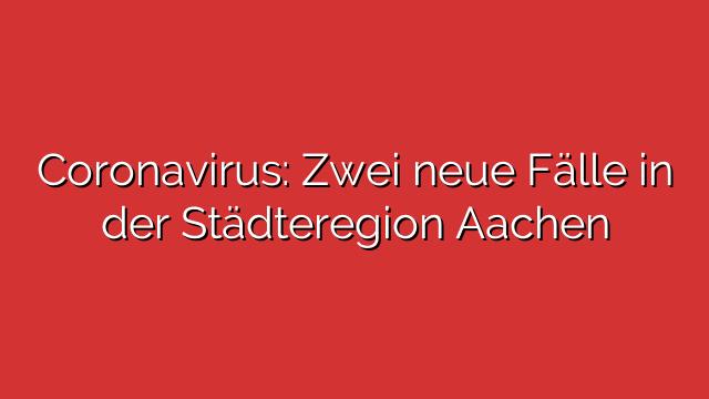Coronavirus: Zwei neue Fälle in der Städteregion Aachen
