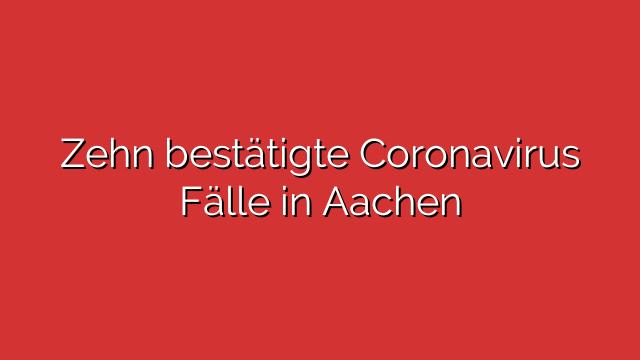 Zehn bestätigte Coronavirus Fälle in Aachen