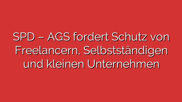 SPD – AGS fordert Schutz von Freelancern, Selbstständigen und kleinen Unternehmen