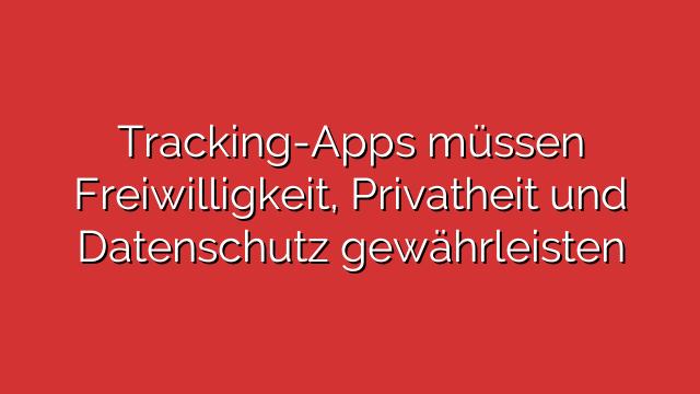 Tracking-Apps müssen Freiwilligkeit, Privatheit und Datenschutz gewährleisten