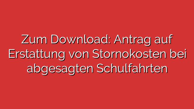 Zum Download: Antrag auf Erstattung von Stornokosten bei abgesagten Schulfahrten