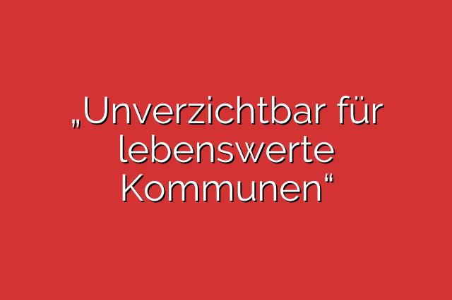"""""""Unverzichtbar für lebenswerte Kommunen"""""""