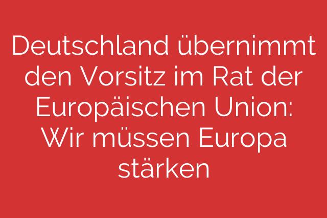 Deutschland übernimmt den Vorsitz im Rat der Europäischen Union: Wir müssen Europa stärken