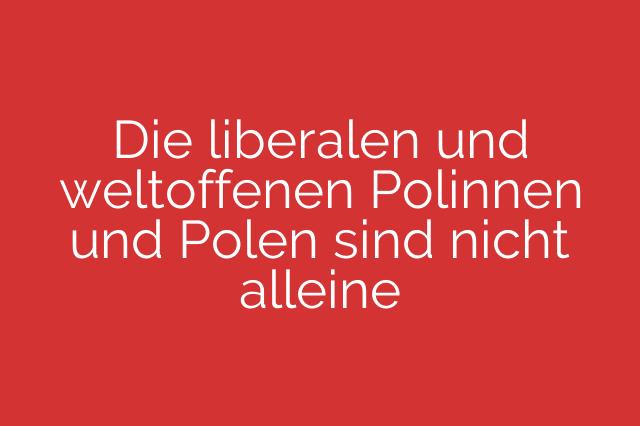 Die liberalen und weltoffenen Polinnen und Polen sind nicht alleine