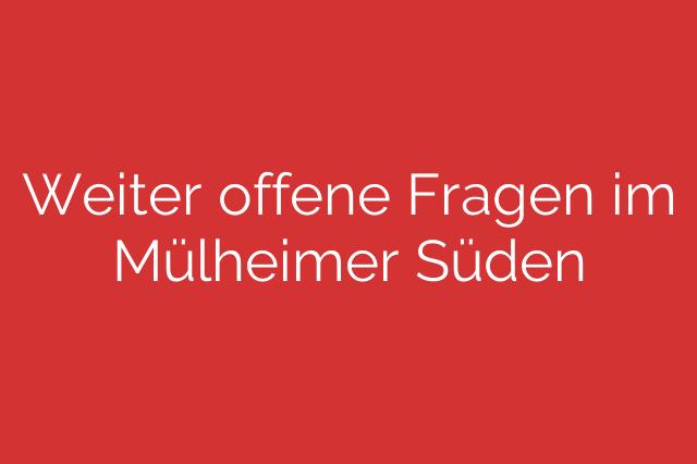 Weiter offene Fragen im Mülheimer Süden